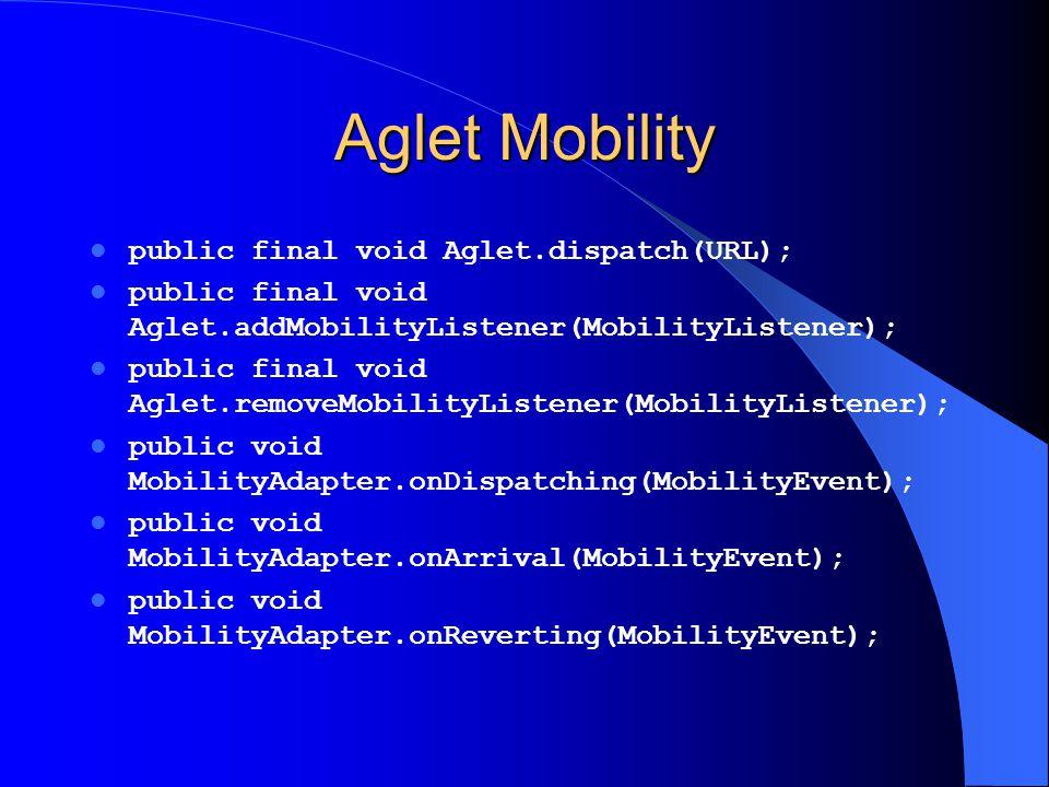 Aglet Mobility public final void Aglet.dispatch(URL); public final void Aglet.addMobilityListener(MobilityListener); public final void Aglet.removeMob