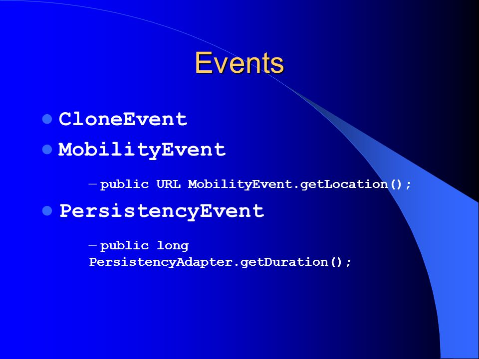 Events CloneEvent MobilityEvent – public URL MobilityEvent.getLocation(); PersistencyEvent – public long PersistencyAdapter.getDuration();