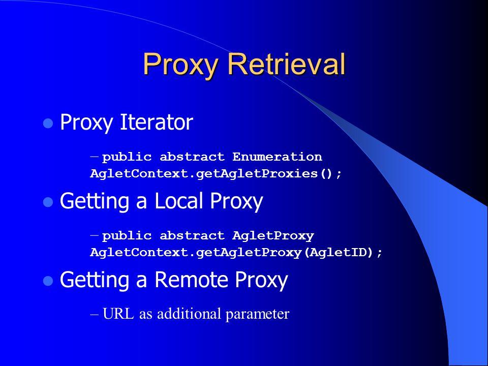Proxy Retrieval Proxy Iterator – public abstract Enumeration AgletContext.getAgletProxies(); Getting a Local Proxy – public abstract AgletProxy AgletC