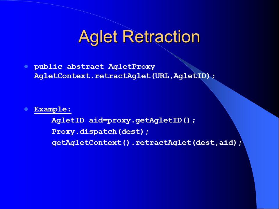 Aglet Retraction public abstract AgletProxy AgletContext.retractAglet(URL,AgletID); Example: AgletID aid=proxy.getAgletID(); Proxy.dispatch(dest); get