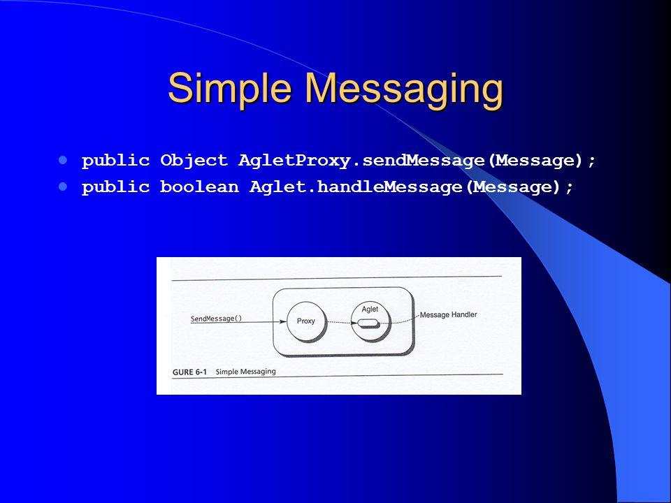 Simple Messaging public Object AgletProxy.sendMessage(Message); public boolean Aglet.handleMessage(Message);