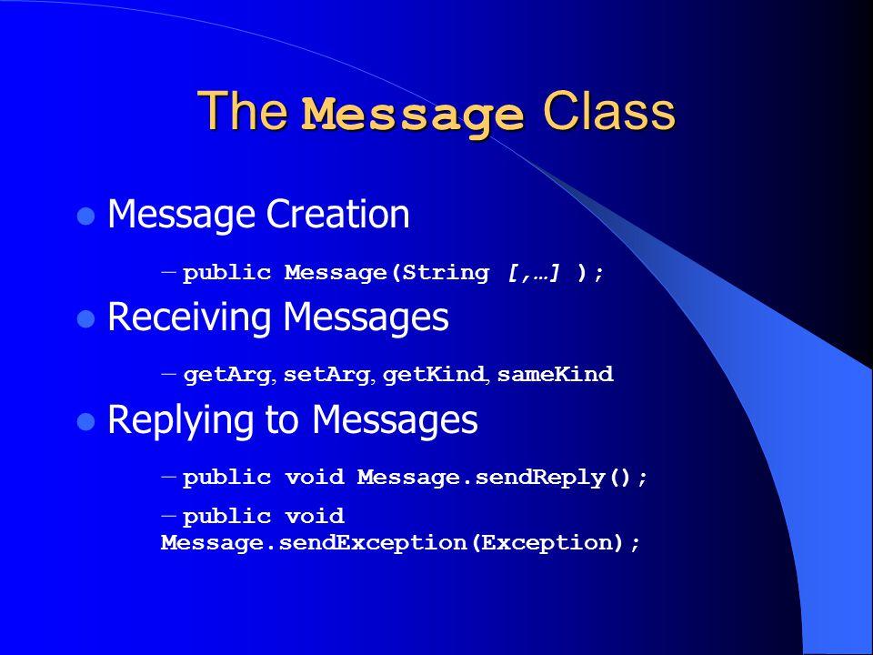 The Message Class Message Creation – public Message(String [,…] ); Receiving Messages – getArg, setArg, getKind, sameKind Replying to Messages – publi