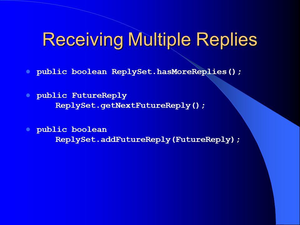 Receiving Multiple Replies public boolean ReplySet.hasMoreReplies(); public FutureReply ReplySet.getNextFutureReply(); public boolean ReplySet.addFutu