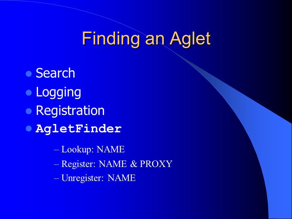Finding an Aglet Search Logging Registration AgletFinder – Lookup: NAME – Register: NAME & PROXY – Unregister: NAME