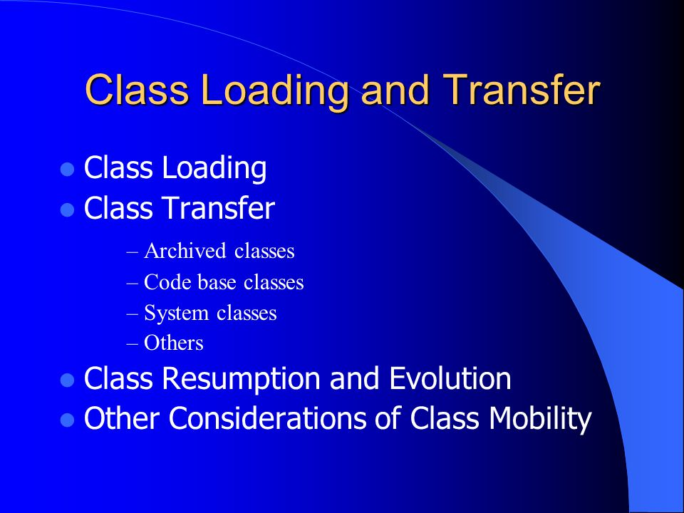 Class Loading and Transfer Class Loading Class Transfer – Archived classes – Code base classes – System classes – Others Class Resumption and Evolutio