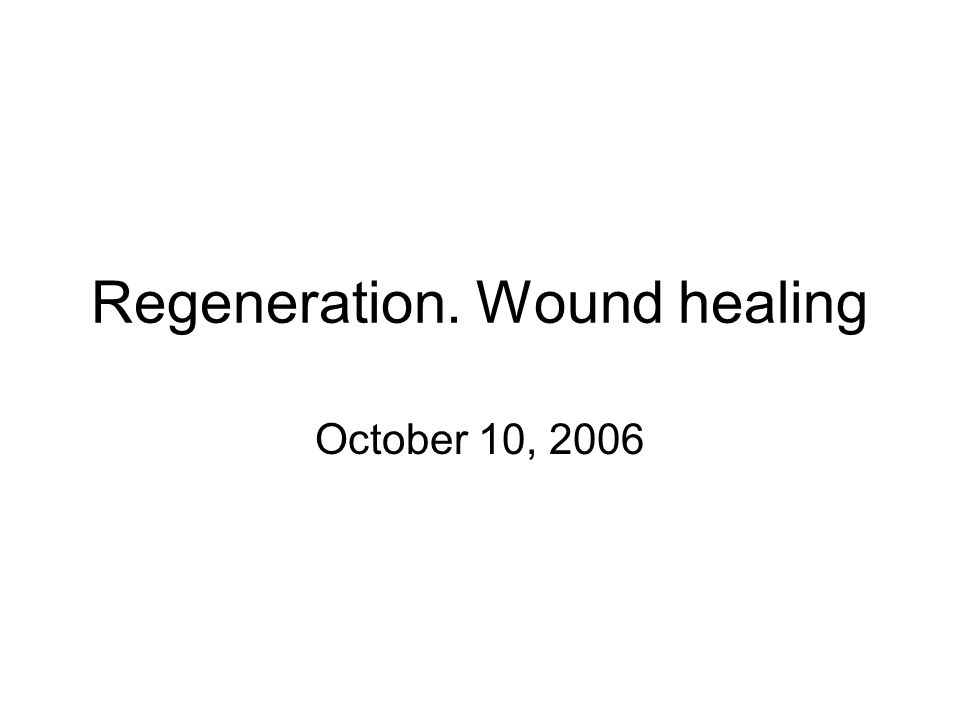 Regeneration. Wound healing October 10, 2006