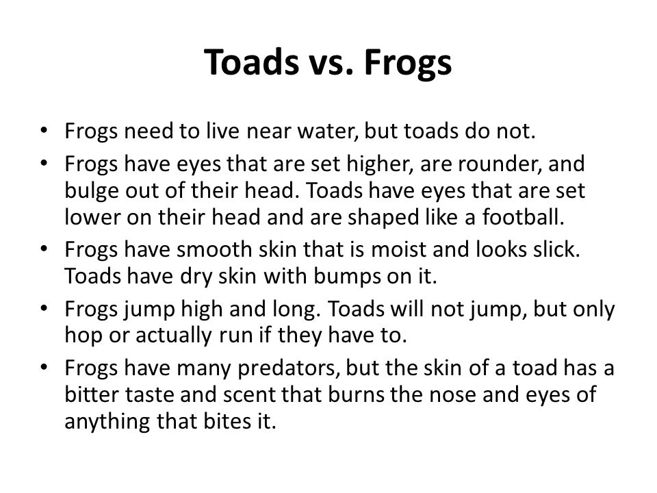 Toads vs. Frogs Frogs need to live near water, but toads do not. Frogs have eyes that are set higher, are rounder, and bulge out of their head. Toads