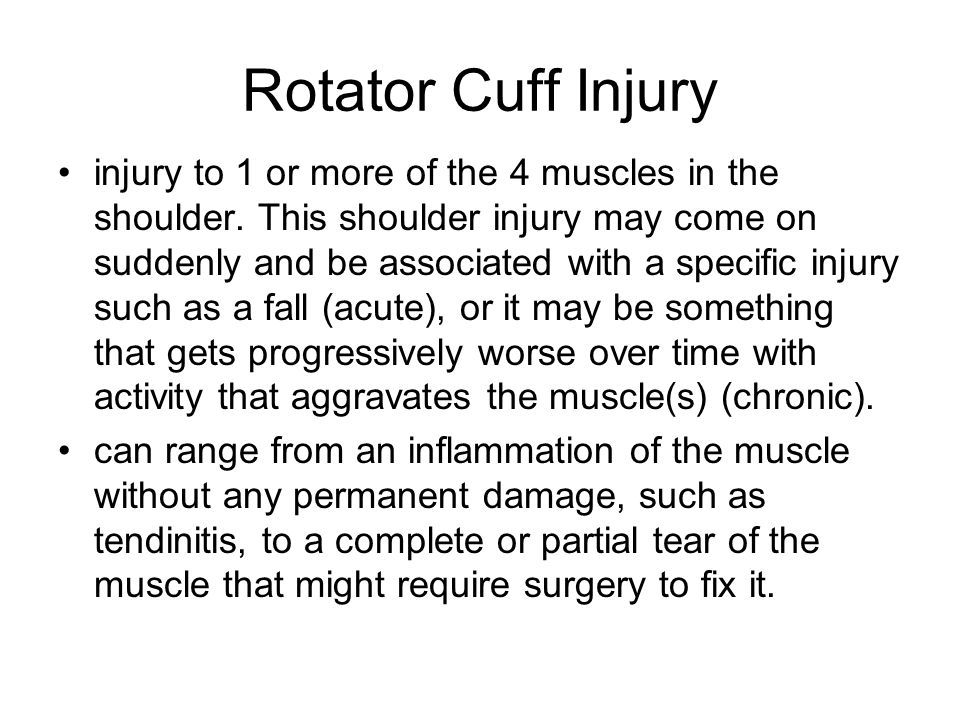 Rotator Cuff Injury injury to 1 or more of the 4 muscles in the shoulder. This shoulder injury may come on suddenly and be associated with a specific
