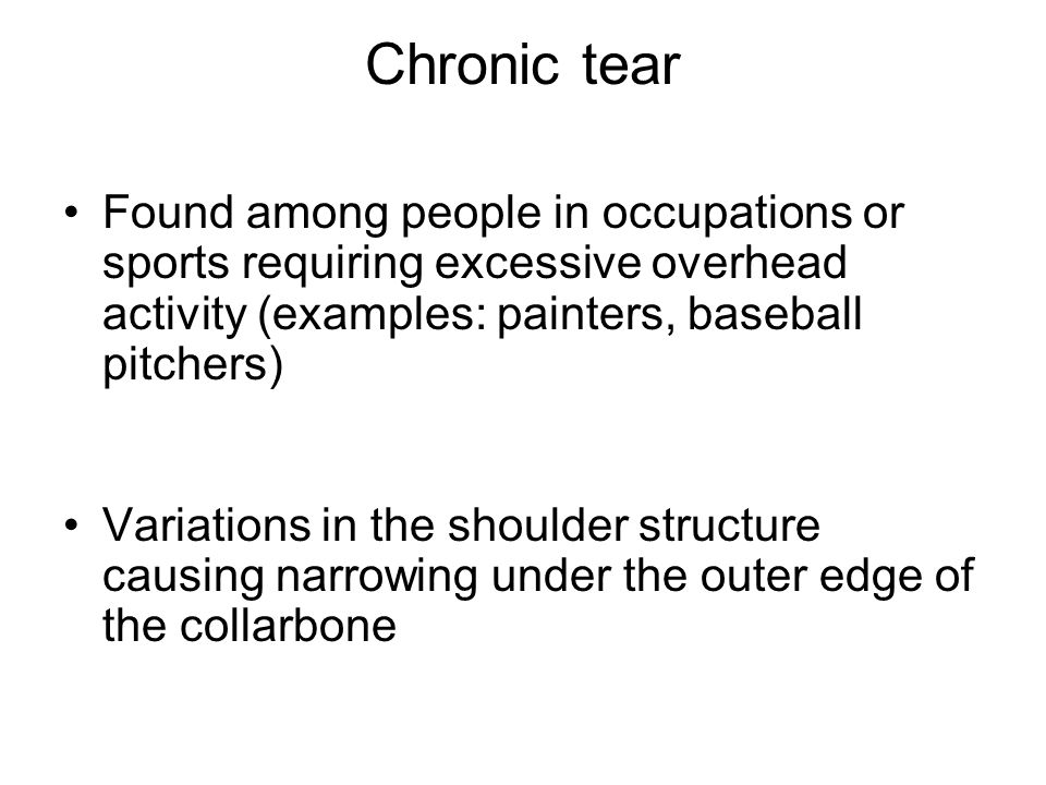 Chronic tear Found among people in occupations or sports requiring excessive overhead activity (examples: painters, baseball pitchers) Variations in t