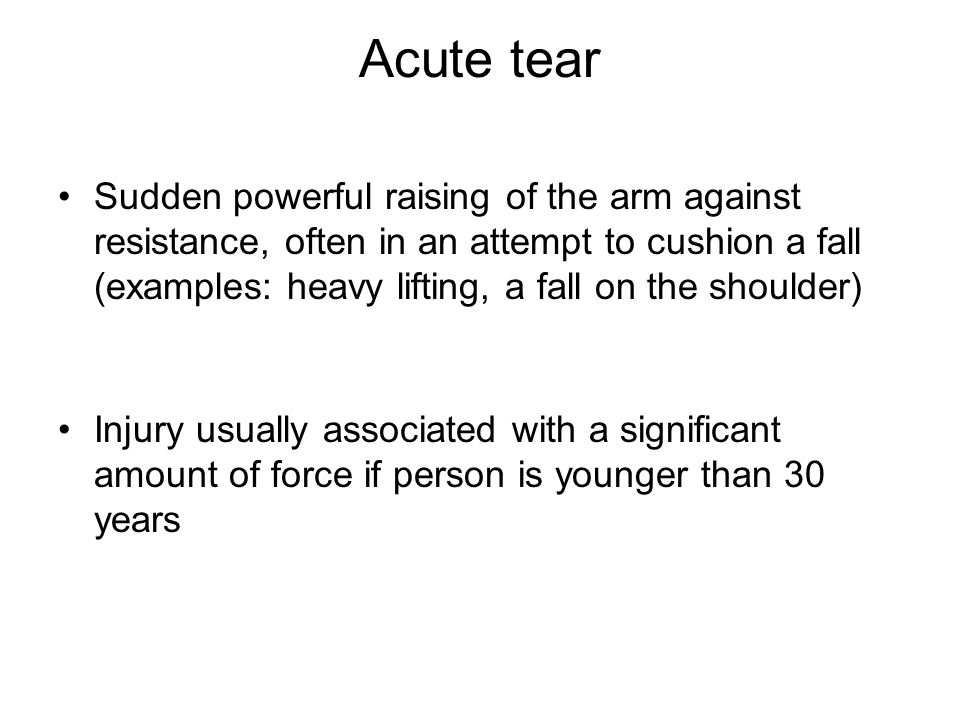 Acute tear Sudden powerful raising of the arm against resistance, often in an attempt to cushion a fall (examples: heavy lifting, a fall on the should