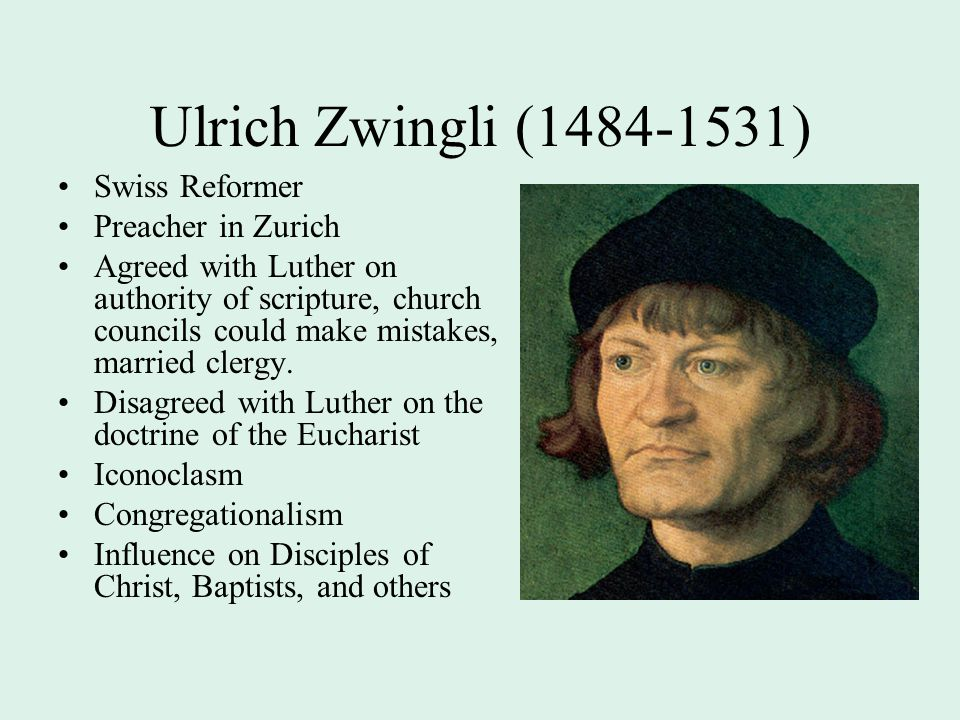 Ulrich Zwingli (1484-1531) Swiss Reformer Preacher in Zurich Agreed with Luther on authority of scripture, church councils could make mistakes, married clergy.