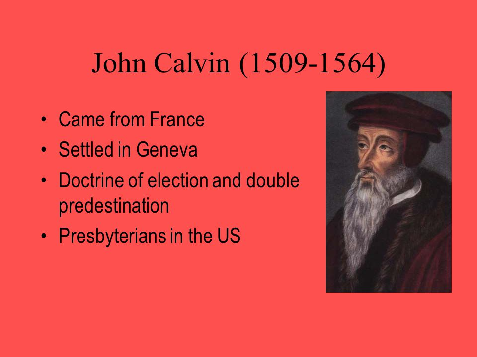 John Calvin (1509-1564) Came from France Settled in Geneva Doctrine of election and double predestination Presbyterians in the US