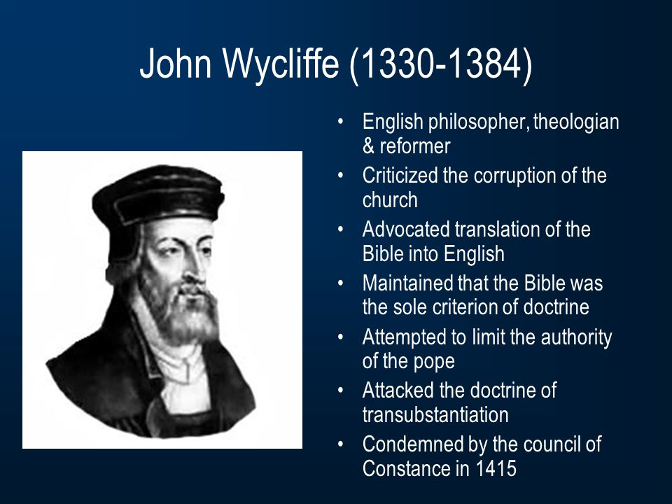 John Wycliffe (1330-1384) English philosopher, theologian & reformer Criticized the corruption of the church Advocated translation of the Bible into English Maintained that the Bible was the sole criterion of doctrine Attempted to limit the authority of the pope Attacked the doctrine of transubstantiation Condemned by the council of Constance in 1415