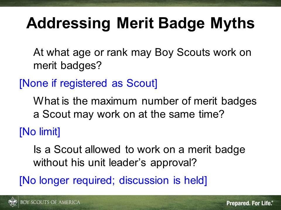 Addressing Merit Badge Myths At what age or rank may Boy Scouts work on merit badges? [None if registered as Scout] What is the maximum number of meri