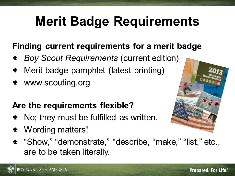 Merit Badge Requirements Finding current requirements for a merit badge Boy Scout Requirements (current edition) Merit badge pamphlet (latest printing) www.scouting.org Are the requirements flexible.