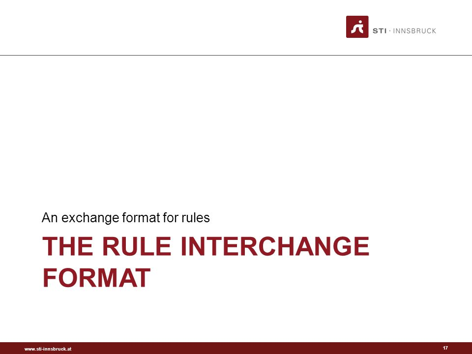 www.sti-innsbruck.at THE RULE INTERCHANGE FORMAT An exchange format for rules 17