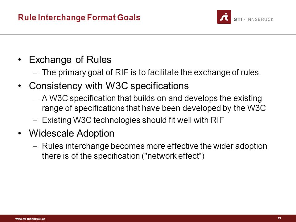 www.sti-innsbruck.at Rule Interchange Format Goals Exchange of Rules –The primary goal of RIF is to facilitate the exchange of rules.