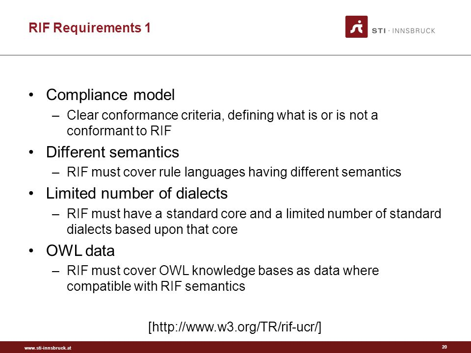 www.sti-innsbruck.at RIF Requirements 1 Compliance model –Clear conformance criteria, defining what is or is not a conformant to RIF Different semantics –RIF must cover rule languages having different semantics Limited number of dialects –RIF must have a standard core and a limited number of standard dialects based upon that core OWL data –RIF must cover OWL knowledge bases as data where compatible with RIF semantics 20 [http://www.w3.org/TR/rif-ucr/]