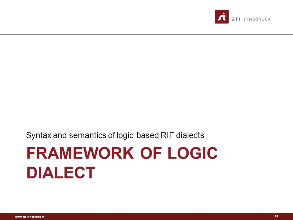 www.sti-innsbruck.at FRAMEWORK OF LOGIC DIALECT Syntax and semantics of logic-based RIF dialects 24