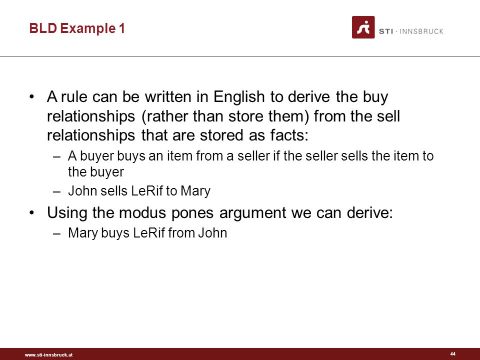 www.sti-innsbruck.at BLD Example 1 A rule can be written in English to derive the buy relationships (rather than store them) from the sell relationships that are stored as facts: –A buyer buys an item from a seller if the seller sells the item to the buyer –John sells LeRif to Mary Using the modus pones argument we can derive: –Mary buys LeRif from John 44