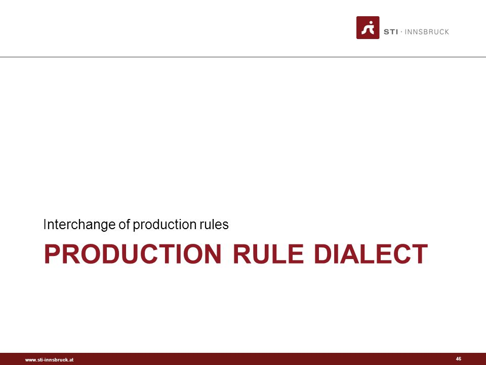 www.sti-innsbruck.at PRODUCTION RULE DIALECT Interchange of production rules 46