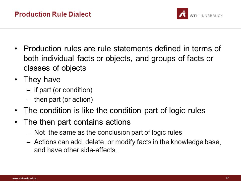 www.sti-innsbruck.at Production Rule Dialect Production rules are rule statements defined in terms of both individual facts or objects, and groups of facts or classes of objects They have –if part (or condition) –then part (or action) The condition is like the condition part of logic rules The then part contains actions –Not the same as the conclusion part of logic rules –Actions can add, delete, or modify facts in the knowledge base, and have other side-effects.