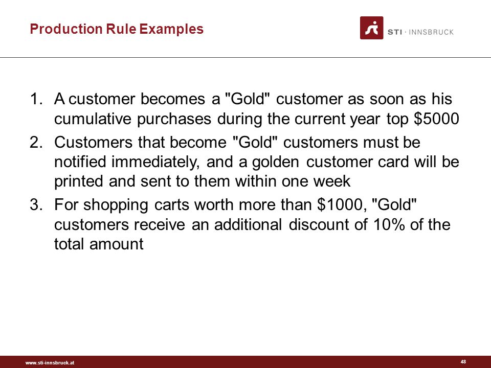 www.sti-innsbruck.at Production Rule Examples 1.A customer becomes a Gold customer as soon as his cumulative purchases during the current year top $5000 2.Customers that become Gold customers must be notified immediately, and a golden customer card will be printed and sent to them within one week 3.For shopping carts worth more than $1000, Gold customers receive an additional discount of 10% of the total amount 48