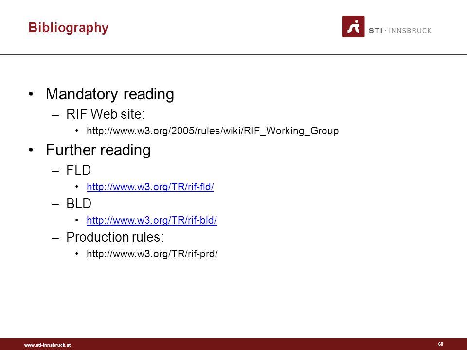 www.sti-innsbruck.at Bibliography Mandatory reading –RIF Web site: http://www.w3.org/2005/rules/wiki/RIF_Working_Group Further reading –FLD http://www.w3.org/TR/rif-fld/ –BLD http://www.w3.org/TR/rif-bld/ –Production rules: http://www.w3.org/TR/rif-prd/ 60