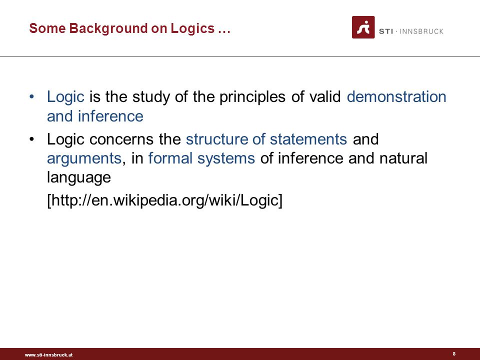 www.sti-innsbruck.at Some Background on Logics … Logic is the study of the principles of valid demonstration and inference Logic concerns the structure of statements and arguments, in formal systems of inference and natural language [http://en.wikipedia.org/wiki/Logic] 8