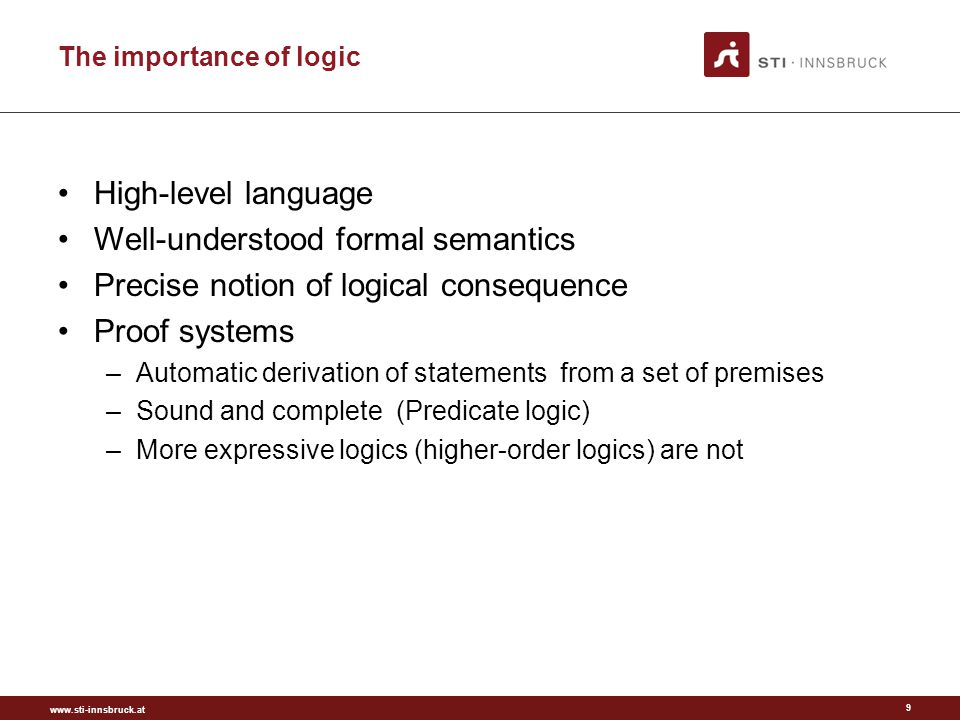 www.sti-innsbruck.at First Order Logic in Short Classical logic –Based on propositional logic (Aristotle, ¿300 BC) –Developed in 19th century (Frege, 1879) Semi-decidable logic –Enumerate all true sentences –If a sentence is false, the algorithm might not terminate FOL is the basis for –Logic Programming: Horn Logic –Description Logics: 2-variable fragment A logic for describing object, functions and relations –Objects are things in the world: persons, cars, etc.