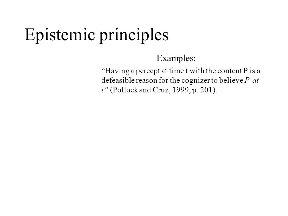 Epistemic principles Examples: Having a percept at time t with the content P is a defeasible reason for the cognizer to believe P-at- t (Pollock and Cruz, 1999, p.