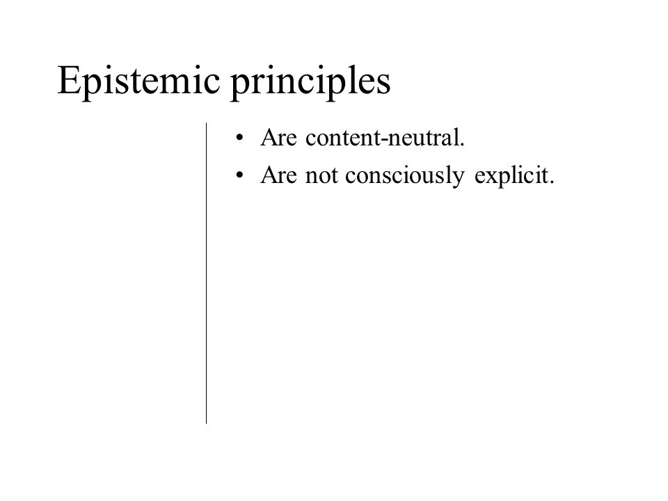Epistemic principles Are content-neutral. Are not consciously explicit.