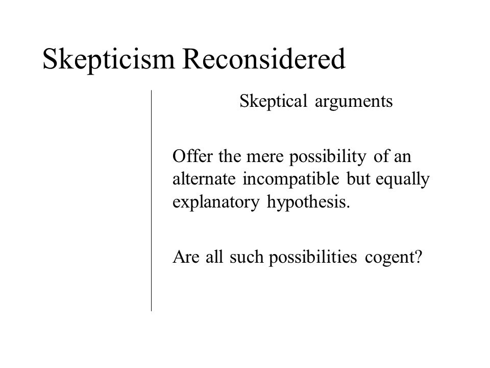 Skepticism Reconsidered Skeptical arguments Offer the mere possibility of an alternate incompatible but equally explanatory hypothesis.