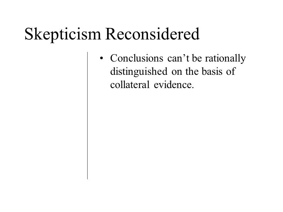Skepticism Reconsidered Conclusions can't be rationally distinguished on the basis of collateral evidence.