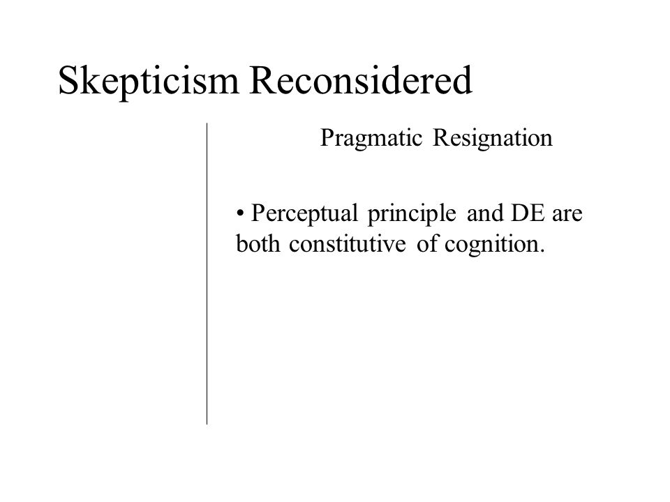 Skepticism Reconsidered Pragmatic Resignation Perceptual principle and DE are both constitutive of cognition.