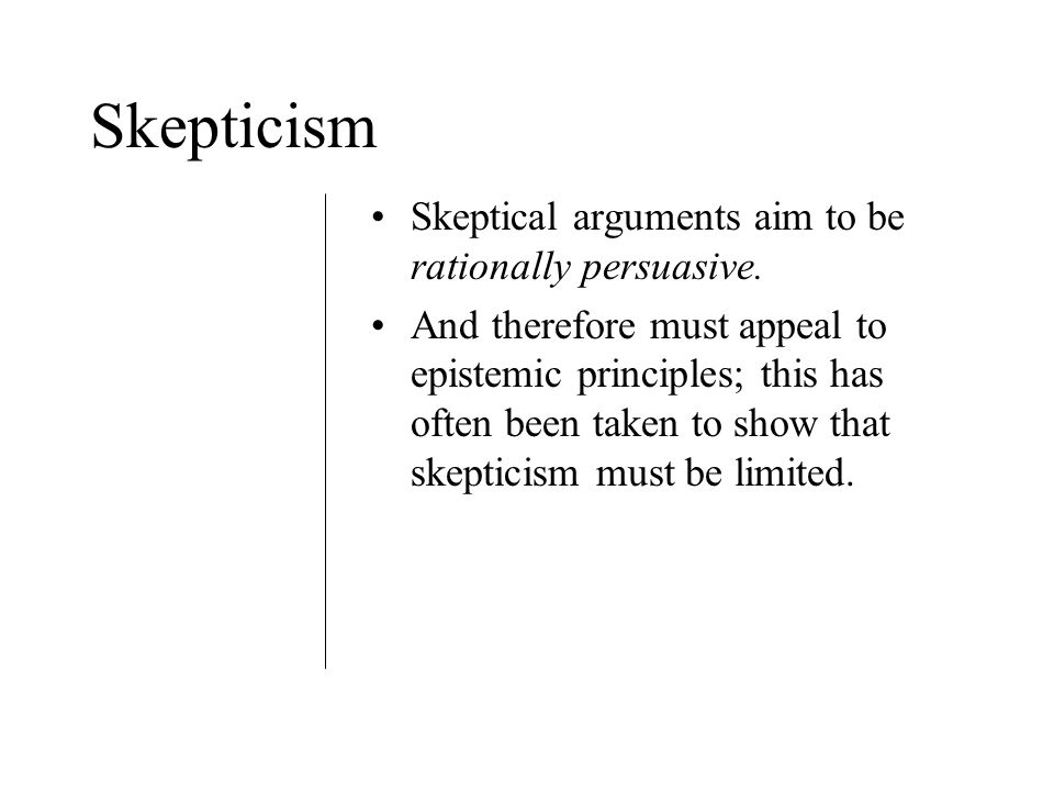 Skepticism Skeptical arguments aim to be rationally persuasive.