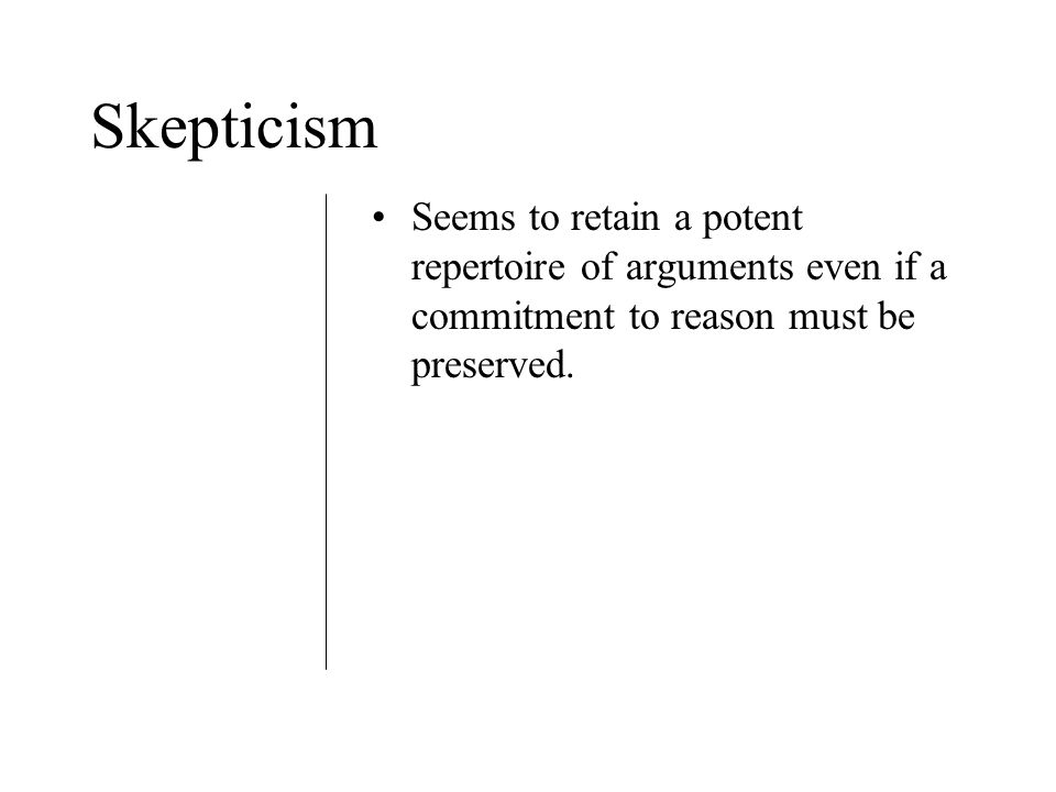 Skepticism Seems to retain a potent repertoire of arguments even if a commitment to reason must be preserved.