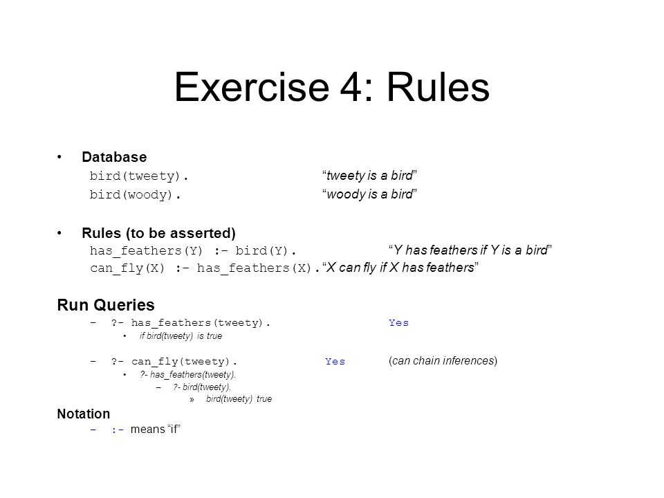Exercise 4: Rules Database bird(tweety). tweety is a bird bird(woody).