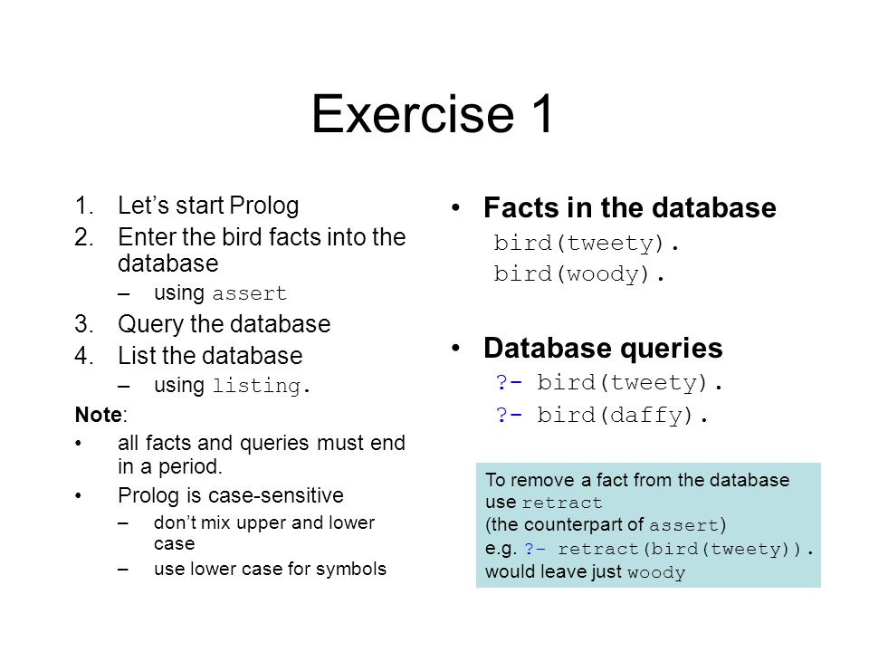 Exercise 1 1.Let's start Prolog 2.Enter the bird facts into the database –using assert 3.Query the database 4.List the database –using listing.