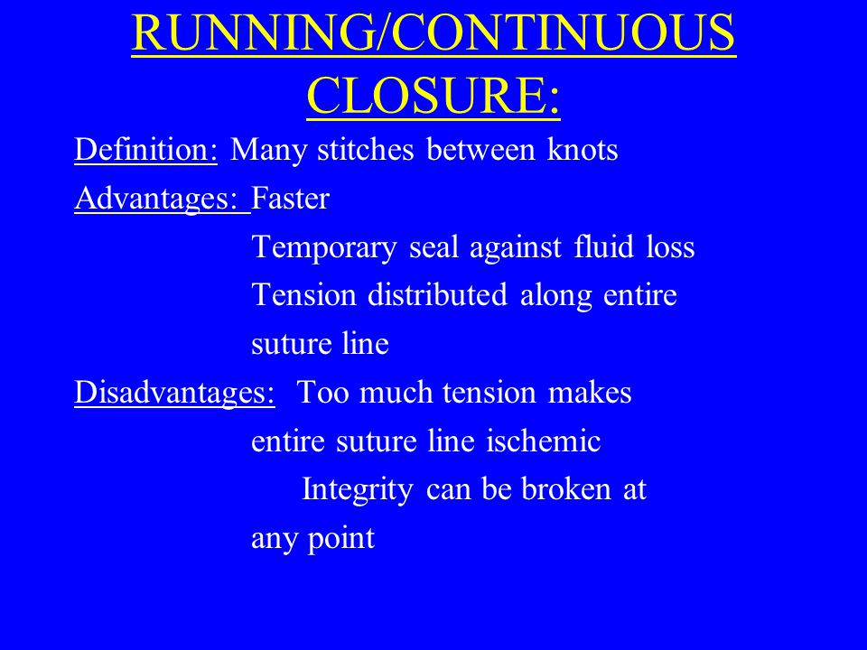 RUNNING/CONTINUOUS CLOSURE: Definition: Many stitches between knots Advantages: Faster Temporary seal against fluid loss Tension distributed along entire suture line Disadvantages: Too much tension makes entire suture line ischemic Integrity can be broken at any point