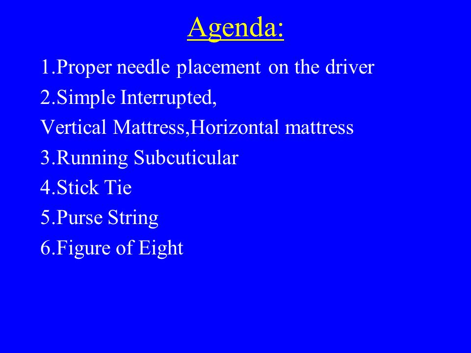 Agenda: 1.Proper needle placement on the driver 2.Simple Interrupted, Vertical Mattress,Horizontal mattress 3.Running Subcuticular 4.Stick Tie 5.Purse String 6.Figure of Eight