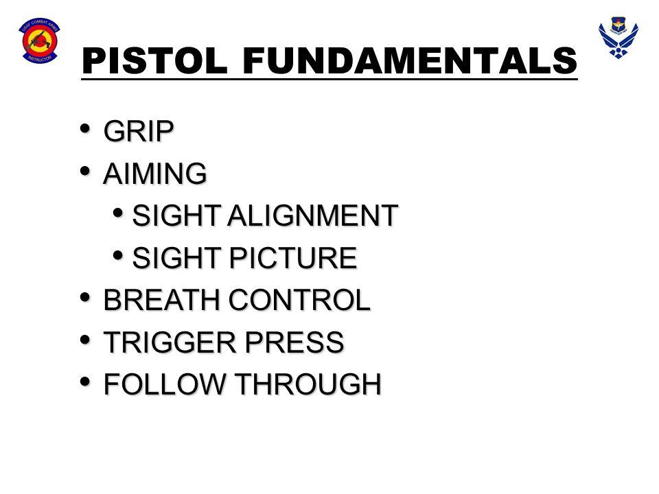 PISTOL FUNDAMENTALS GRIP GRIP AIMING AIMING SIGHT ALIGNMENT SIGHT ALIGNMENT SIGHT PICTURE SIGHT PICTURE BREATH CONTROL BREATH CONTROL TRIGGER PRESS TR
