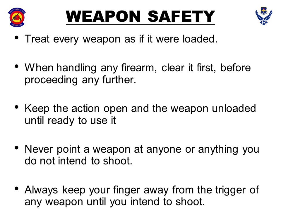 WEAPON SAFETY Treat every weapon as if it were loaded. When handling any firearm, clear it first, before proceeding any further. Keep the action open