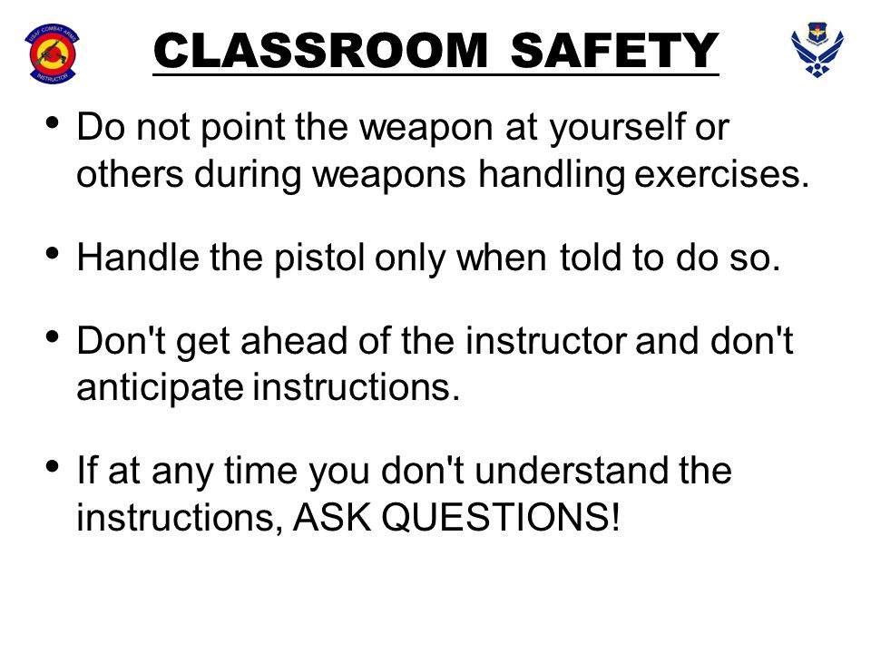 CLASSROOM SAFETY Do not point the weapon at yourself or others during weapons handling exercises. Handle the pistol only when told to do so. Don't get