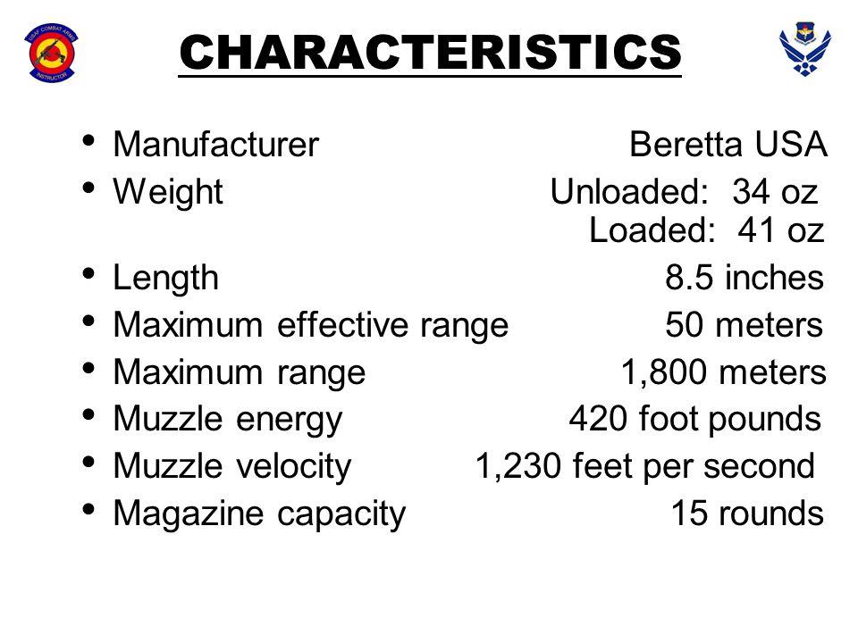 CHARACTERISTICS Manufacturer Beretta USA Weight Unloaded: 34 oz Loaded: 41 oz Length 8.5 inches Maximum effective range 50 meters Maximum range 1,800