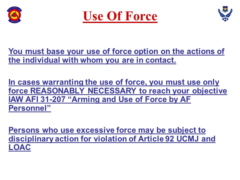 Use Of Force You may use force, up to and including deadly force, against hostile actors: -In self-defense -To protect others as designated -In defense of your unit and other US forces -To prevent the theft, damage, or destruction of firearms, explosives, ammunition or property designated by your commander as vital to national security