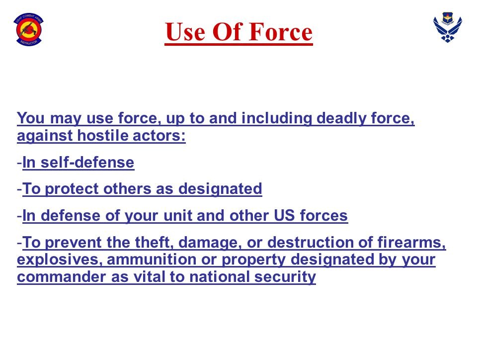 Use Of Force You may use force, up to and including deadly force, against hostile actors: -In self-defense -To protect others as designated -In defens