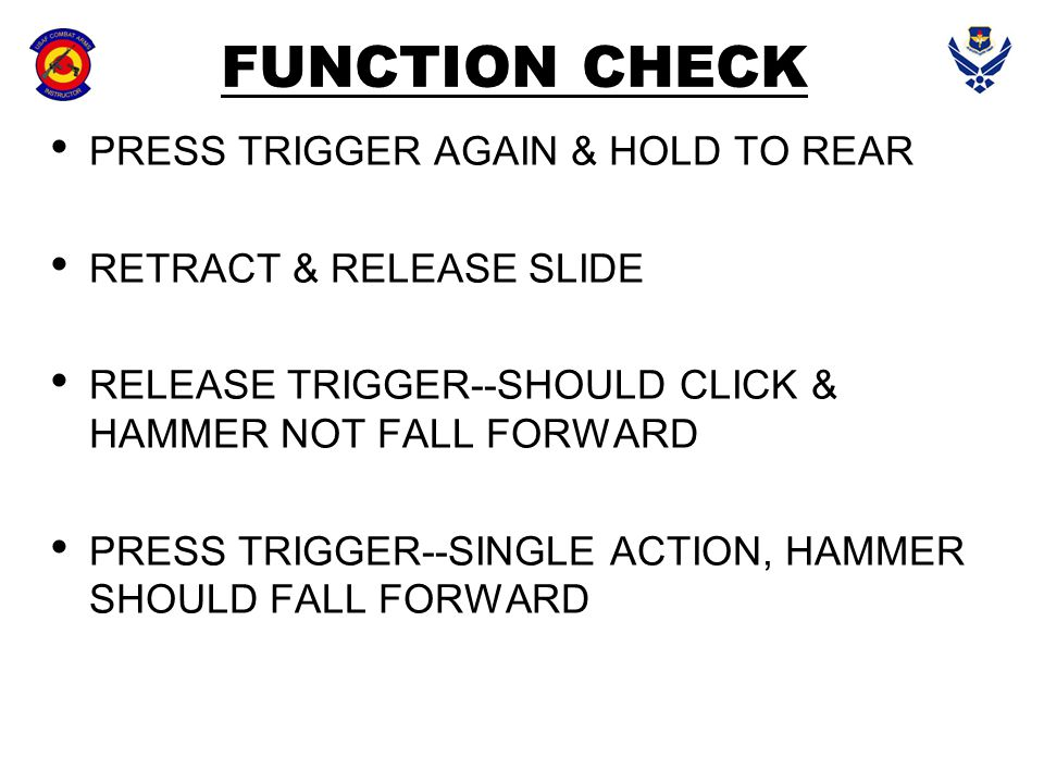 FUNCTION CHECK PRESS TRIGGER AGAIN & HOLD TO REAR RETRACT & RELEASE SLIDE RELEASE TRIGGER--SHOULD CLICK & HAMMER NOT FALL FORWARD PRESS TRIGGER--SINGL