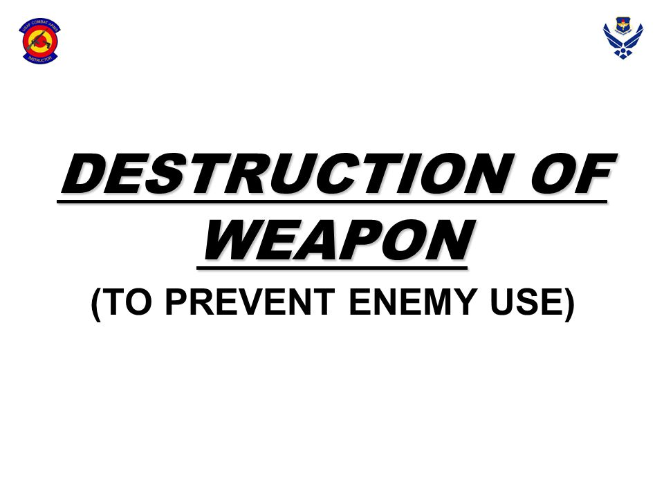 DESTRUCTION OF WEAPON (TO PREVENT ENEMY USE)