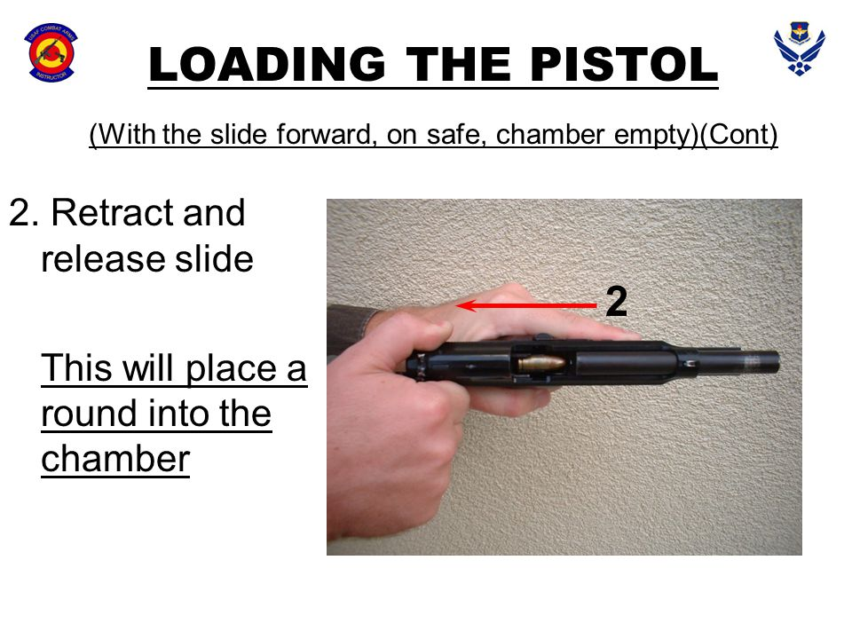LOADING THE PISTOL (With the slide forward, on safe, chamber empty)(Cont) 2. Retract and release slide This will place a round into the chamber 2
